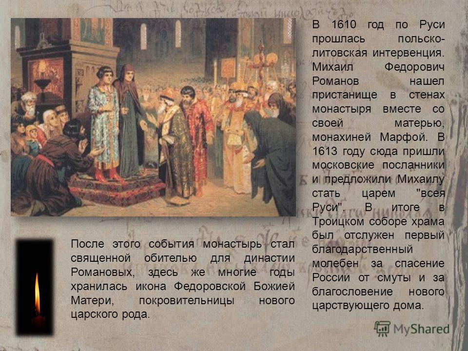 В 1610 год по Руси прошлась польско- литовская интервенция. Михаил Федорович Романов нашел пристанище в стенах монастыря вместе со своей матерью, монахиней Марфой. В 1613 году сюда пришли московские посланники и предложили Михаилу стать царем