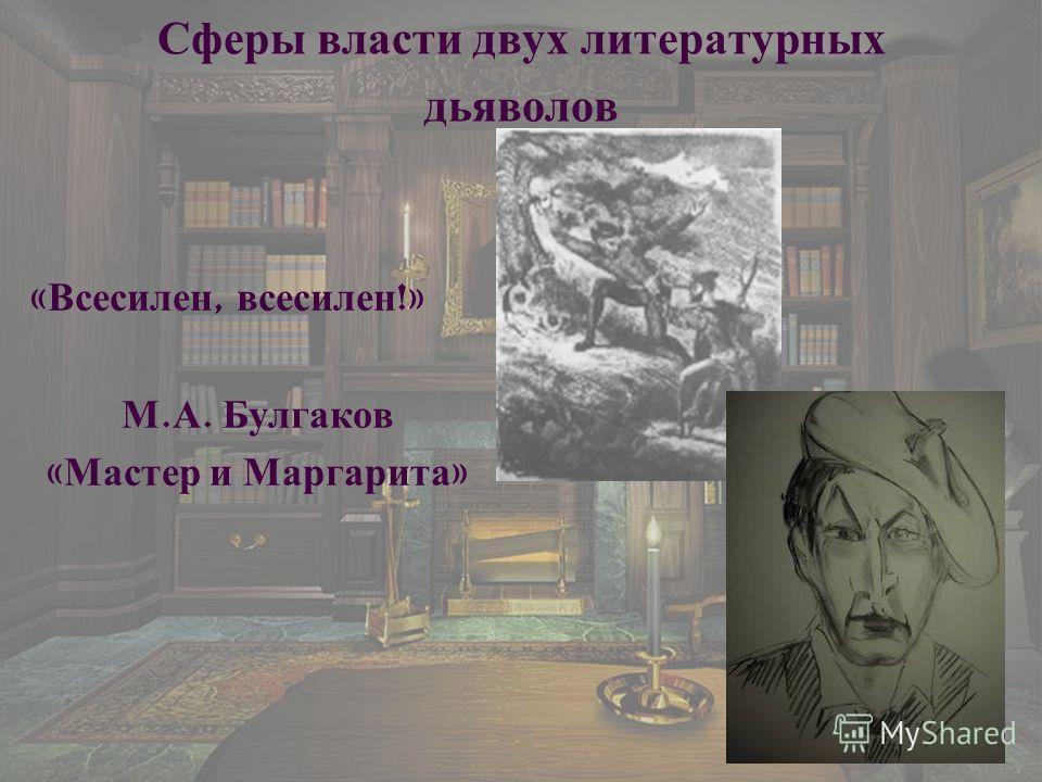 Сферы власти двух литературных дьяволов « Всесилен, всесилен !» М. А. Булгаков « Мастер и Маргарита »