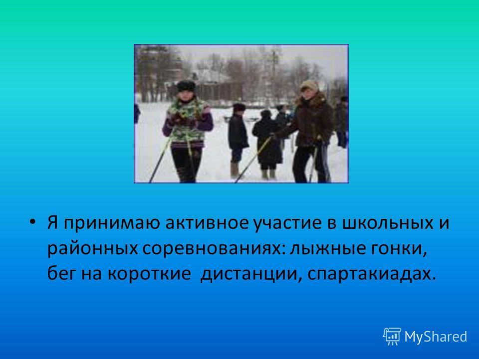 Я принимаю активное участие в школьных и районных соревнованиях: лыжные гонки, бег на короткие дистанции, спартакиадах.