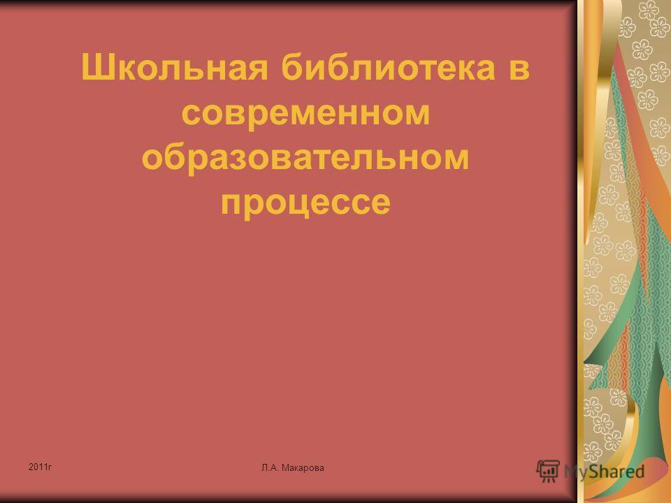 2011г Л.А. Макарова Школьная библиотека в современном образовательном процессе