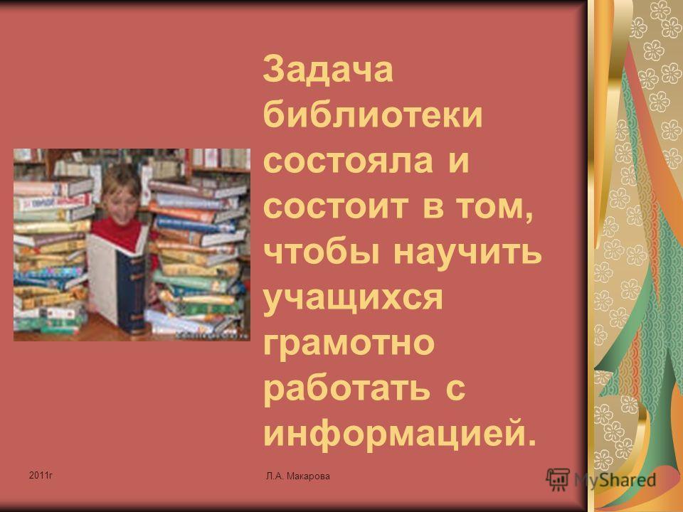 2011г Л.А. Макарова Задача библиотеки состояла и состоит в том, чтобы научить учащихся грамотно работать с информацией.