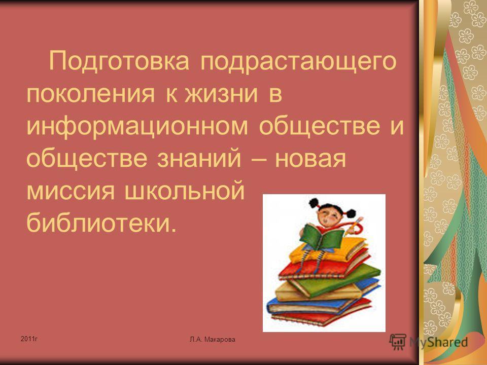 2011г Л.А. Макарова Подготовка подрастающего поколения к жизни в информационном обществе и обществе знаний – новая миссия школьной библиотеки.