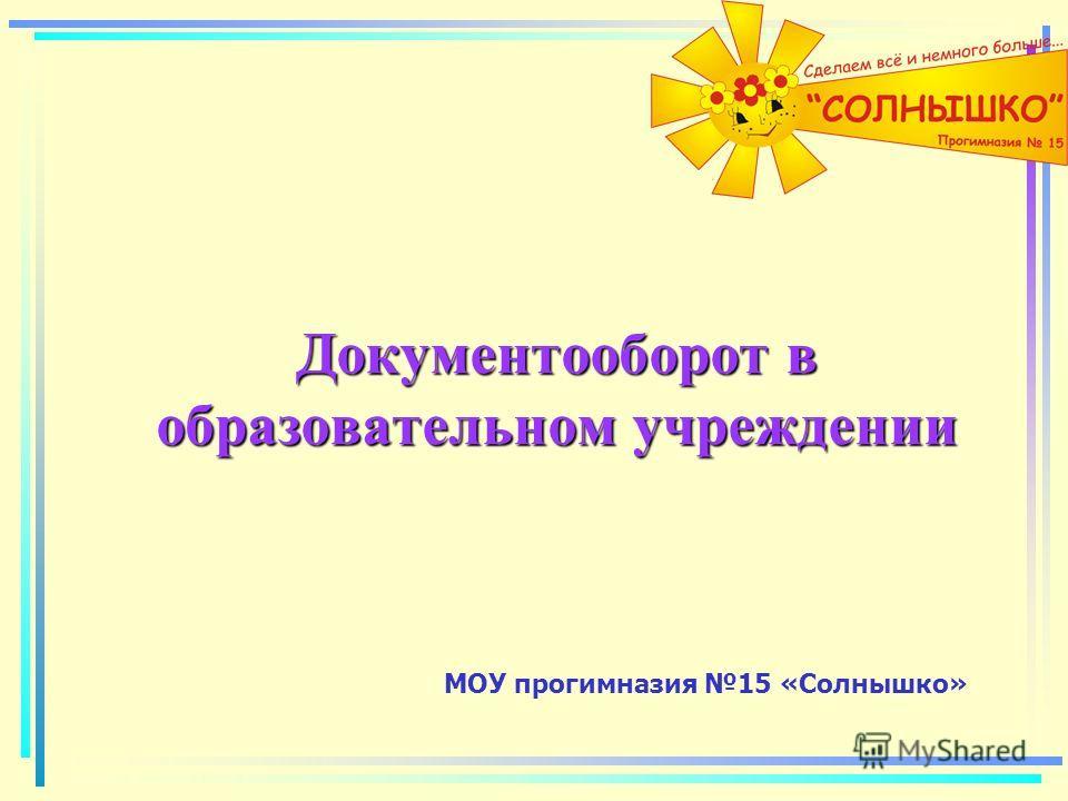 Документооборот в образовательном учреждении МОУ прогимназия 15 «Солнышко»