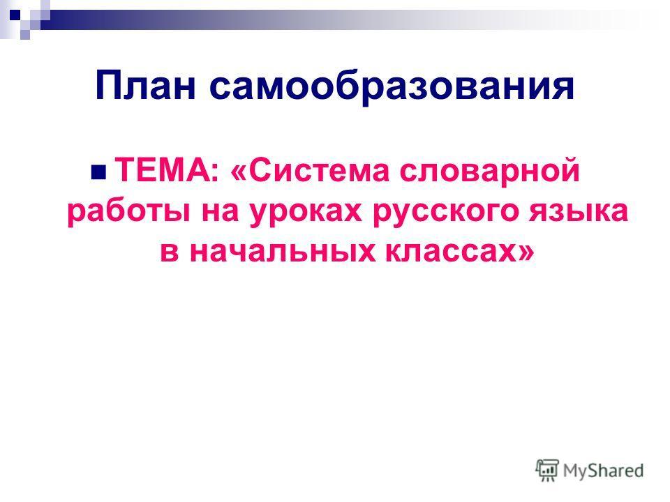 План самообразования ТЕМА: «Система словарной работы на уроках русского языка в начальных классах»