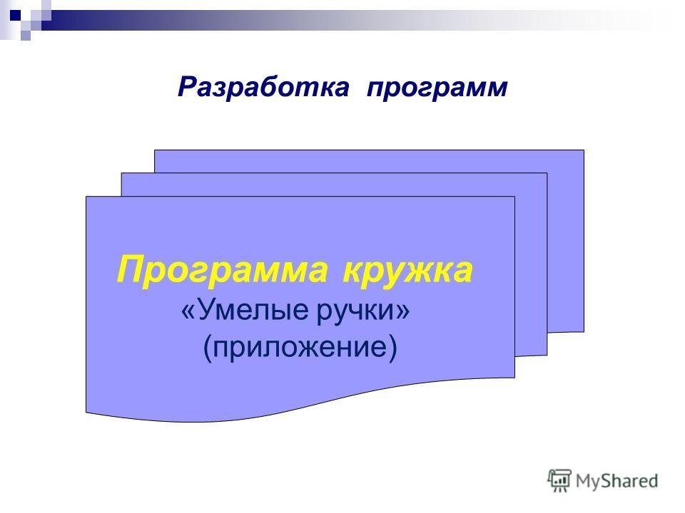 Разработка программ Программа кружка «Умелые ручки» (приложение)