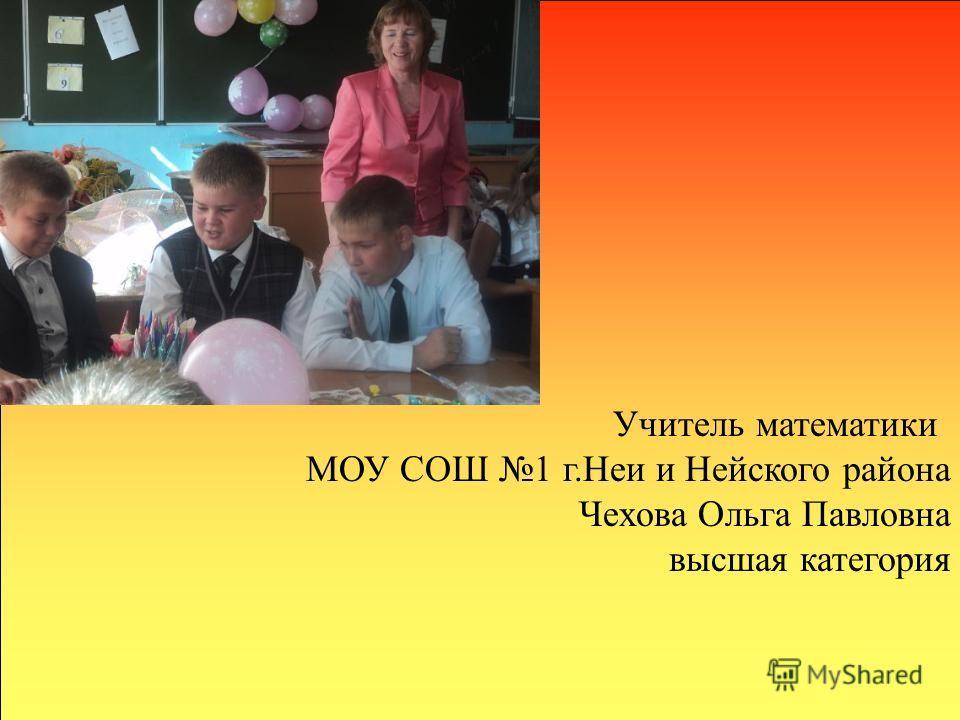 Учитель математики МОУ СОШ 1 г.Неи и Нейского района Чехова Ольга Павловна высшая категория