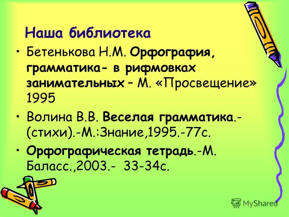 Наша библиотека Бетенькова Н.М. Орфография, грамматика- в рифмовках занимательных – М. «Просвещение» 1995 Волина В.В. Веселая грамматика.- (стихи).-М.:Знание,1995.-77с. Орфографическая тетрадь.-М. Баласс.,2003.- 33-34с.