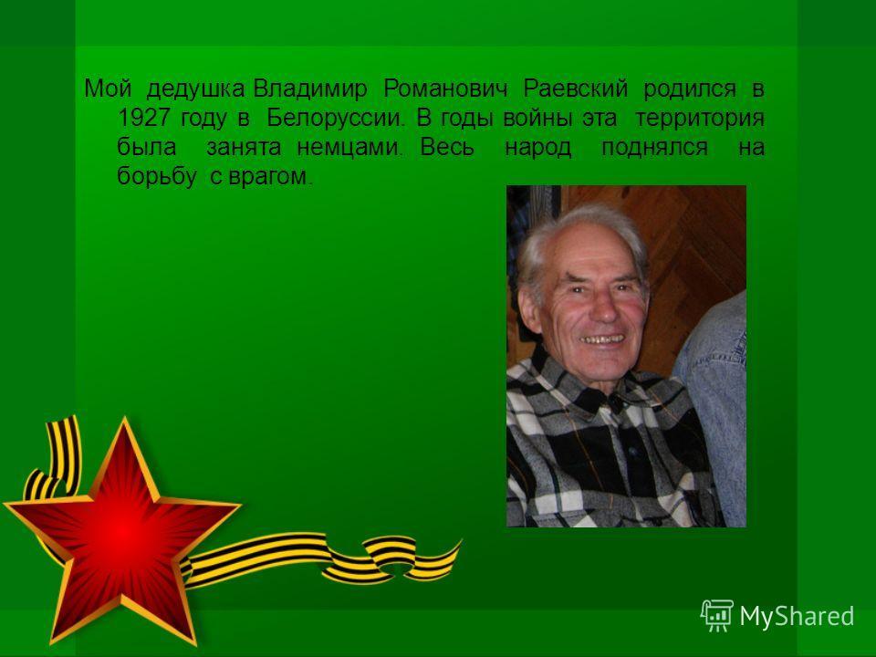 Мой дедушка Владимир Романович Раевский родился в 1927 году в Белоруссии. В годы войны эта территория была занята немцами. Весь народ поднялся на борьбу с врагом.