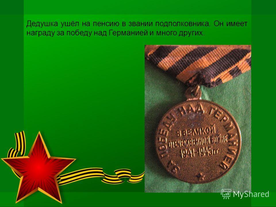 Дедушка ушёл на пенсию в звании подполковника. Он имеет награду за победу над Германией и много других.