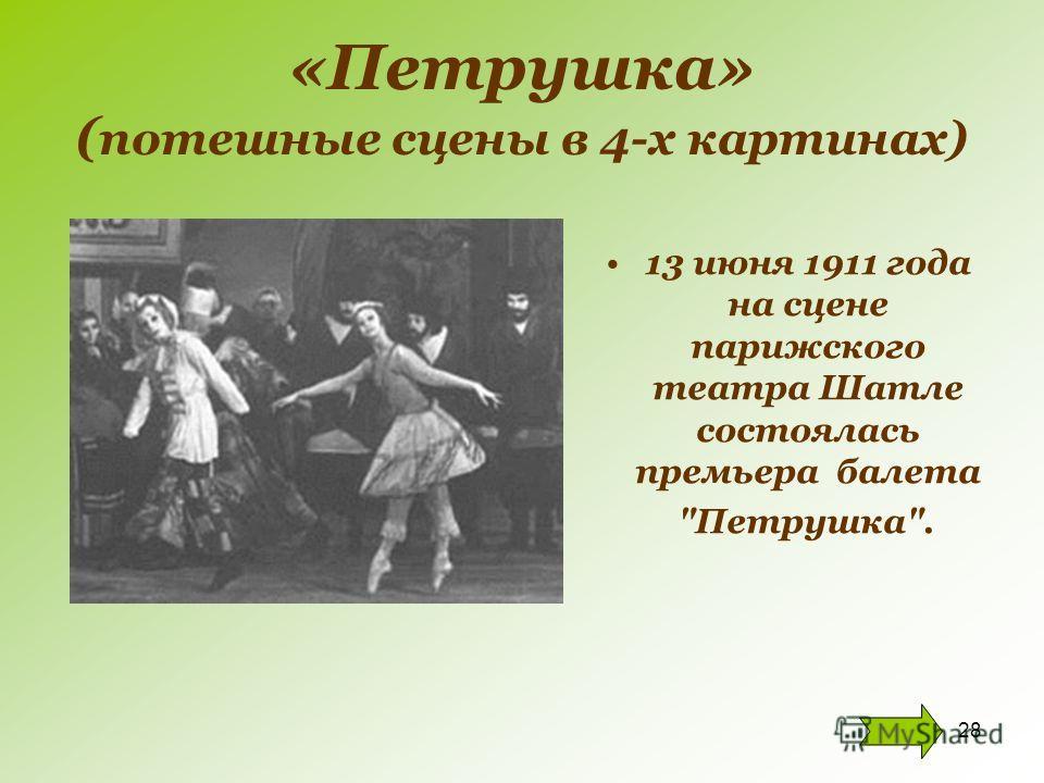 28 «Петрушка» ( потешные сцены в 4-х картинах) 13 июня 1911 года на сцене парижского театра Шатле состоялась премьера балета Петрушка.