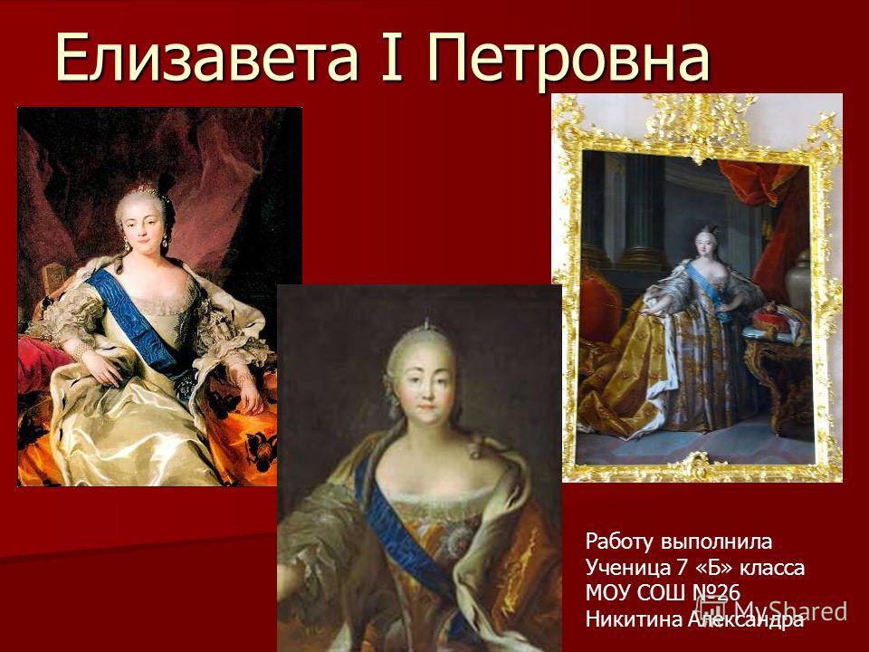 Елизавета I Петровна Работу выполнила Ученица 7 «Б» класса МОУ СОШ 26 Никитина Александра