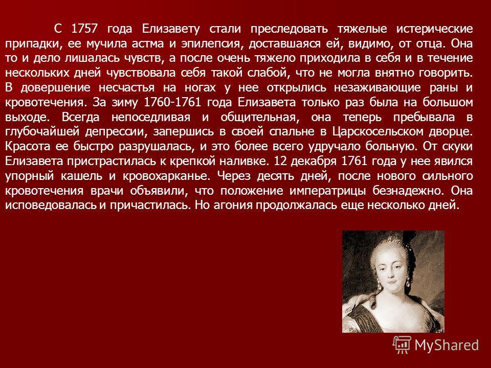 С 1757 года Елизавету стали преследовать тяжелые истерические припадки, ее мучила астма и эпилепсия, доставшаяся ей, видимо, от отца. Она то и дело лишалась чувств, а после очень тяжело приходила в себя и в течение нескольких дней чувствовала себя та
