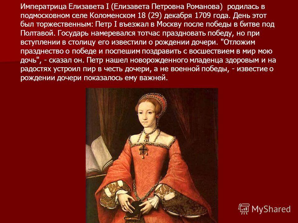 Императрица Елизавета I (Елизавета Петровна Романова) родилась в подмосковном селе Коломенском 18 (29) декабря 1709 года. День этот был торжественным: Петр I въезжал в Москву после победы в битве под Полтавой. Государь намеревался тотчас праздновать