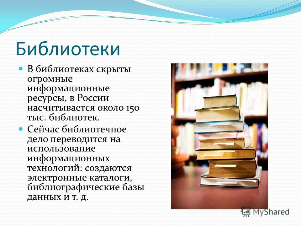 Библиотеки В библиотеках скрыты огромные информационные ресурсы, в России насчитывается около 150 тыс. библиотек. Сейчас библиотечное дело переводится на использование информационных технологий: создаются электронные каталоги, библиографические базы