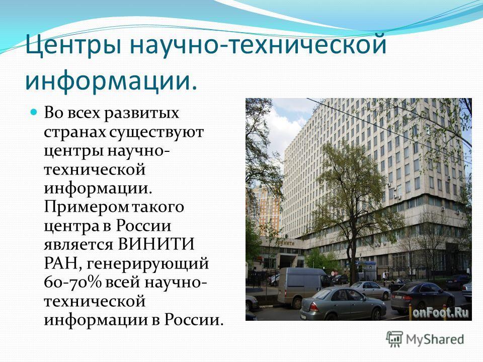 Центры научно-технической информации. Во всех развитых странах существуют центры научно- технической информации. Примером такого центра в России является ВИНИТИ РАН, генерирующий 60-70% всей научно- технической информации в России.