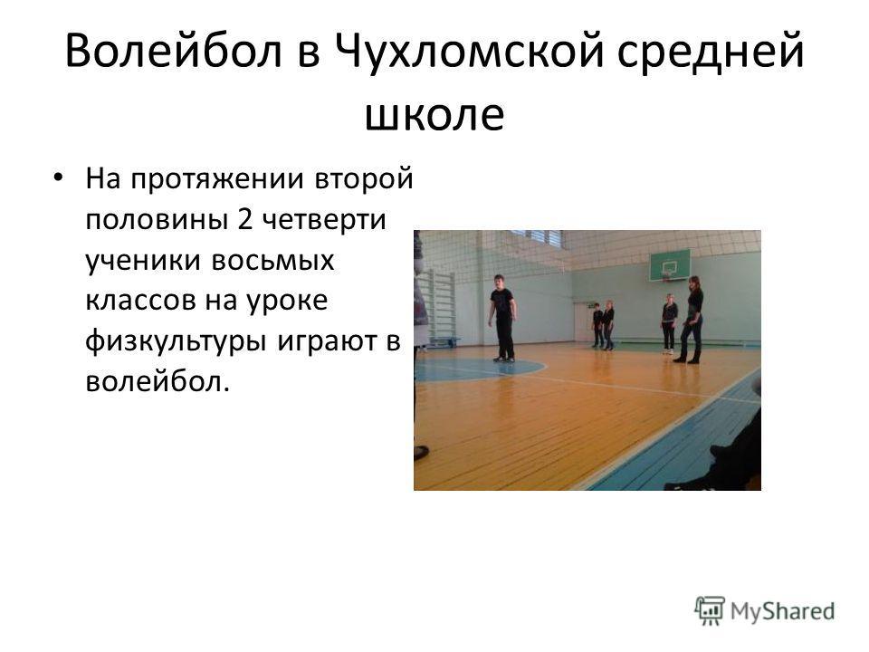 Волейбол в Чухломской средней школе На протяжении второй половины 2 четверти ученики восьмых классов на уроке физкультуры играют в волейбол.
