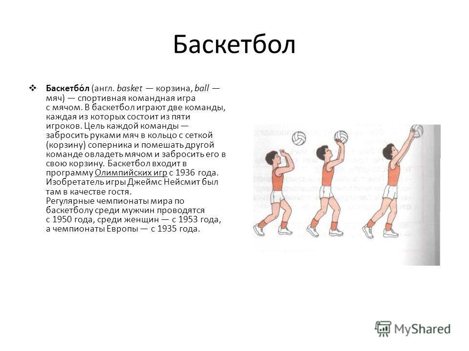 Баскетбол Баскетбо́л (англ. basket корзина, ball мяч) спортивная командная игра с мячом. В баскетбол играют две команды, каждая из которых состоит из пяти игроков. Цель каждой команды забросить руками мяч в кольцо с сеткой (корзину) соперника и помеш