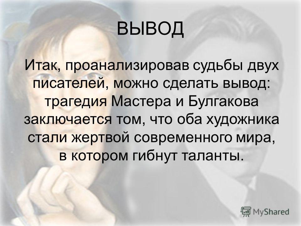 Итак, проанализировав судьбы двух писателей, можно сделать вывод: трагедия Мастера и Булгакова заключается том, что оба художника стали жертвой современного мира, в котором гибнут таланты. ВЫВОД