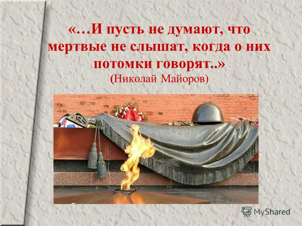 «…И пусть не думают, что мертвые не слышат, когда о них потомки говорят..» (Николай Майоров)