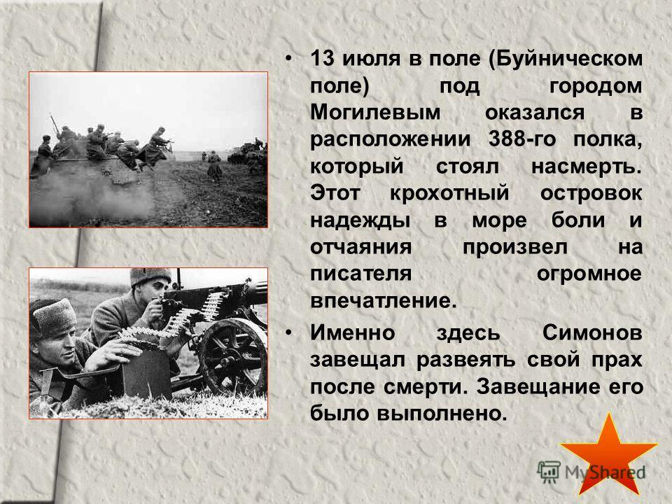 13 июля в поле (Буйническом поле) под городом Могилевым оказался в расположении 388-го полка, который стоял насмерть. Этот крохотный островок надежды в море боли и отчаяния произвел на писателя огромное впечатление. Именно здесь Симонов завещал разве