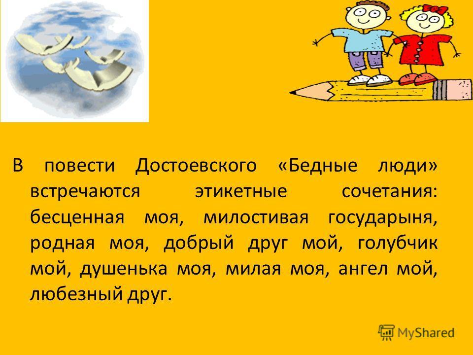 В повести Достоевского «Бедные люди» встречаются этикетные сочетания: бесценная моя, милостивая государыня, родная моя, добрый друг мой, голубчик мой, душенька моя, милая моя, ангел мой, любезный друг.