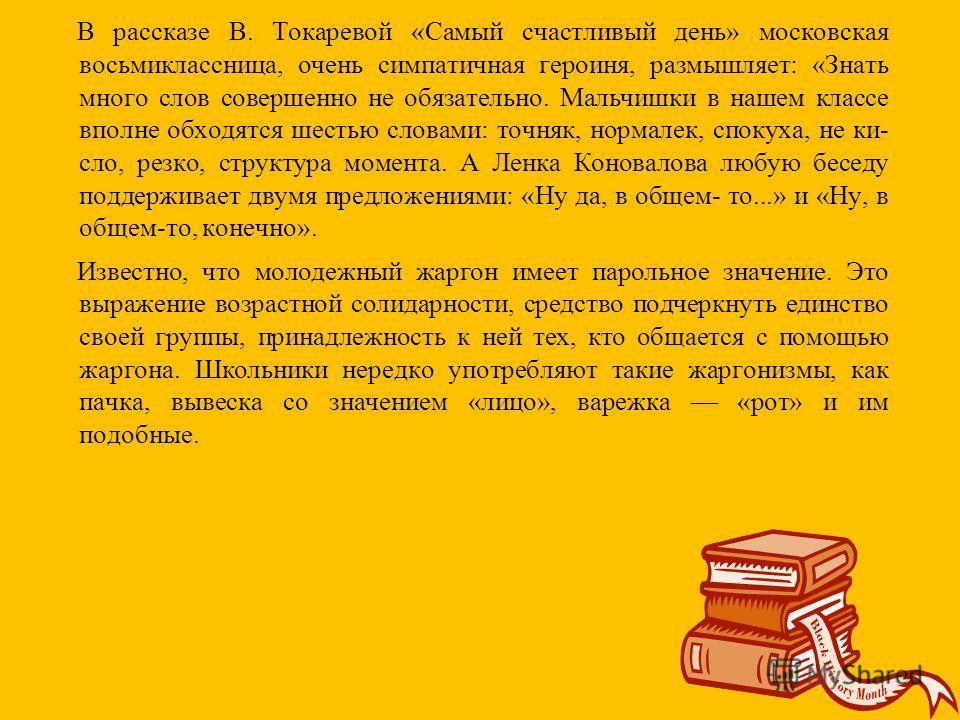 В рассказе В. Токаревой «Самый счастливый день» московская восьмиклассница, очень симпатичная героиня, размышляет: «Знать много слов совершенно не обязательно. Мальчишки в нашем классе вполне обходятся шестью словами: точняк, нормалек, спокуха, не ки