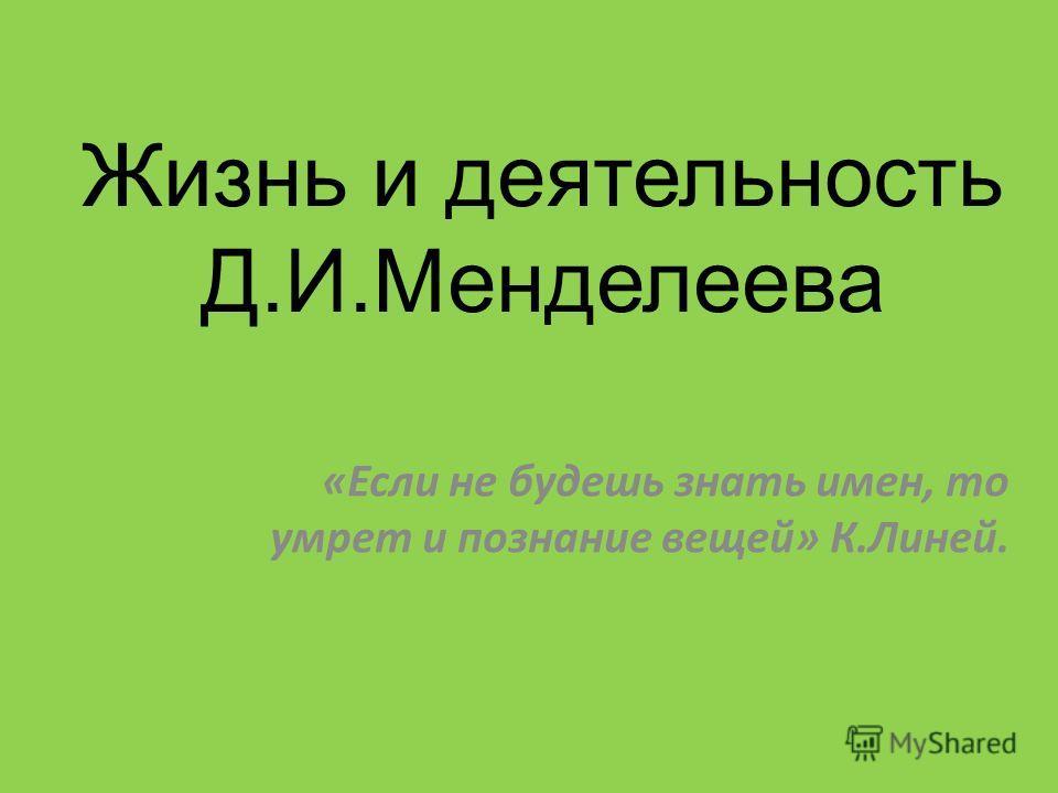 Жизнь и деятельность Д.И.Менделеева «Если не будешь знать имен, то умрет и познание вещей» К.Линей.