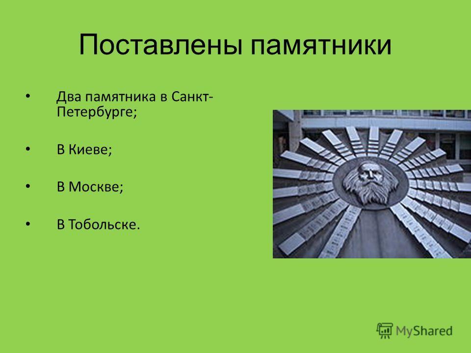 Поставлены памятники Два памятника в Санкт- Петербурге; В Киеве; В Москве; В Тобольске.