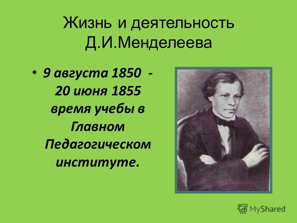 Жизнь и деятельность Д.И.Менделеева 9 августа 1850 - 20 июня 1855 время учебы в Главном Педагогическом институте.