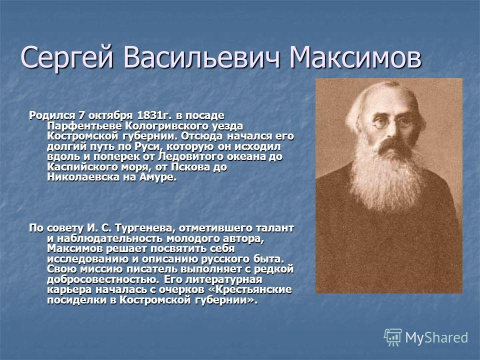 Сергей Васильевич Максимов Родился 7 октября 1831г. в посаде Парфентьеве Кологривского уезда Костромской губернии. Отсюда начался его долгий путь по Руси, которую он исходил вдоль и поперек от Ледовитого океана до Каспийского моря, от Пскова до Никол
