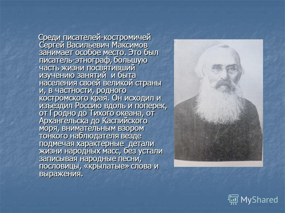 Среди писателей-костромичей Сергей Васильевич Максимов занимает особое место. Это был писатель-этнограф, большую часть жизни посвятивший изучению занятий и быта населения своей великой страны и, в частности, родного костромского края. Он исходил и из