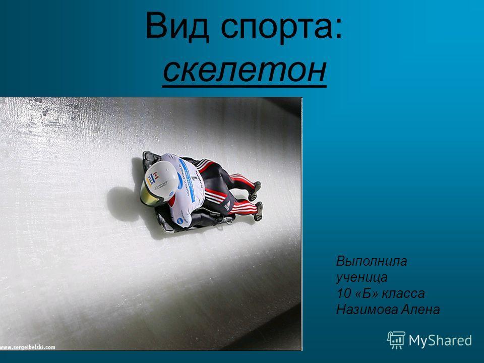 Вид спорта: скелетон Выполнила ученица 10 «Б» класса Назимова Алена