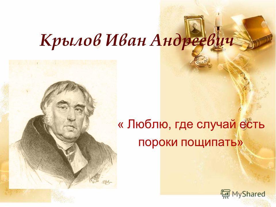 Крылов Иван Андреевич « Люблю, где случай есть пороки пощипать»