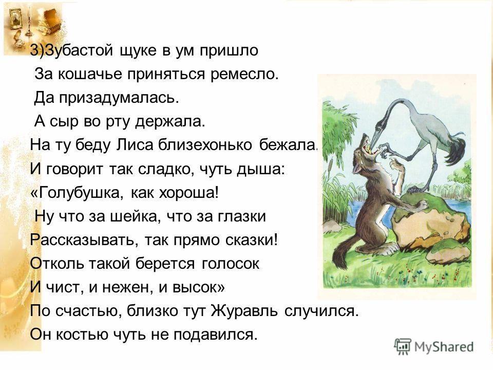 3)Зубастой щуке в ум пришло За кошачье приняться ремесло. Да призадумалась. А сыр во рту держала. На ту беду Лиса близехонько бежала. И говорит так сладко, чуть дыша: «Голубушка, как хороша! Ну что за шейка, что за глазки Рассказывать, так прямо сказ