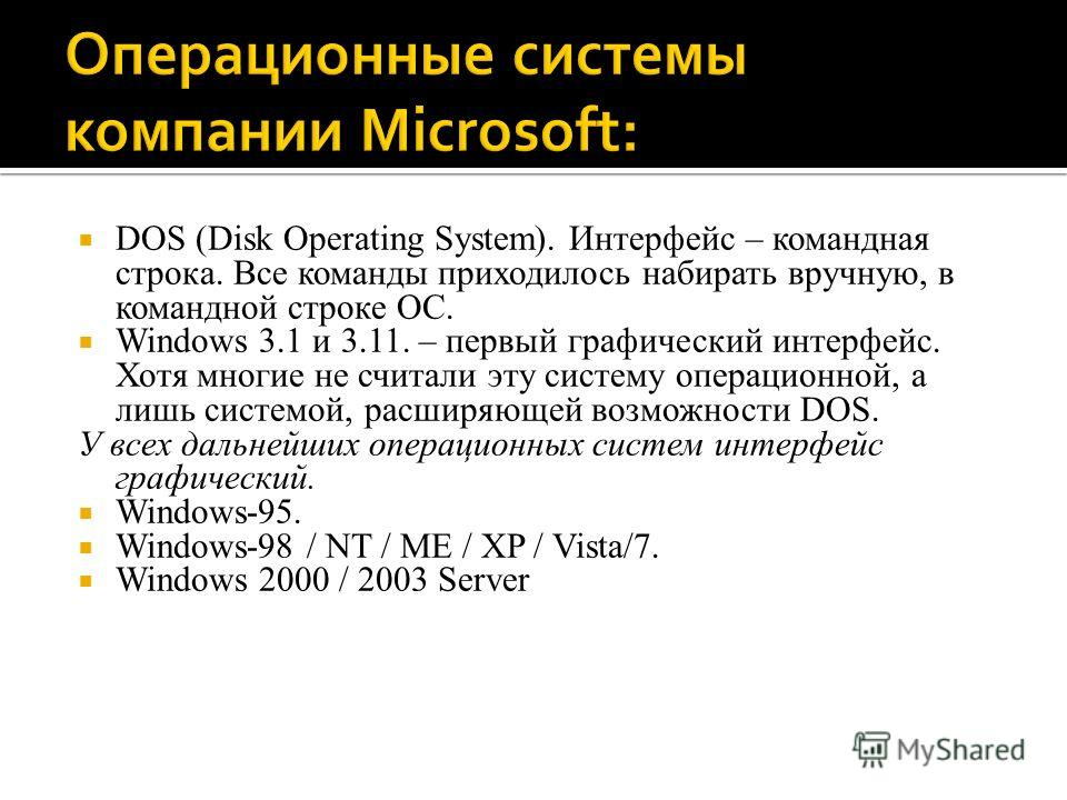 DOS (Disk Operating System). Интерфейс – командная строка. Все команды приходилось набирать вручную, в командной строке ОС. Windows 3.1 и 3.11. – первый графический интерфейс. Хотя многие не считали эту систему операционной, а лишь системой, расширяю