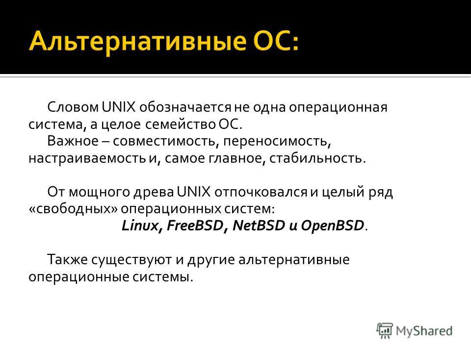 Словом UNIX обозначается не одна операционная система, а целое семейство ОС. Важное – совместимость, переносимость, настраиваемость и, самое главное, стабильность. От мощного древа UNIX отпочковался и целый ряд «свободных» операционных систем: Linux,