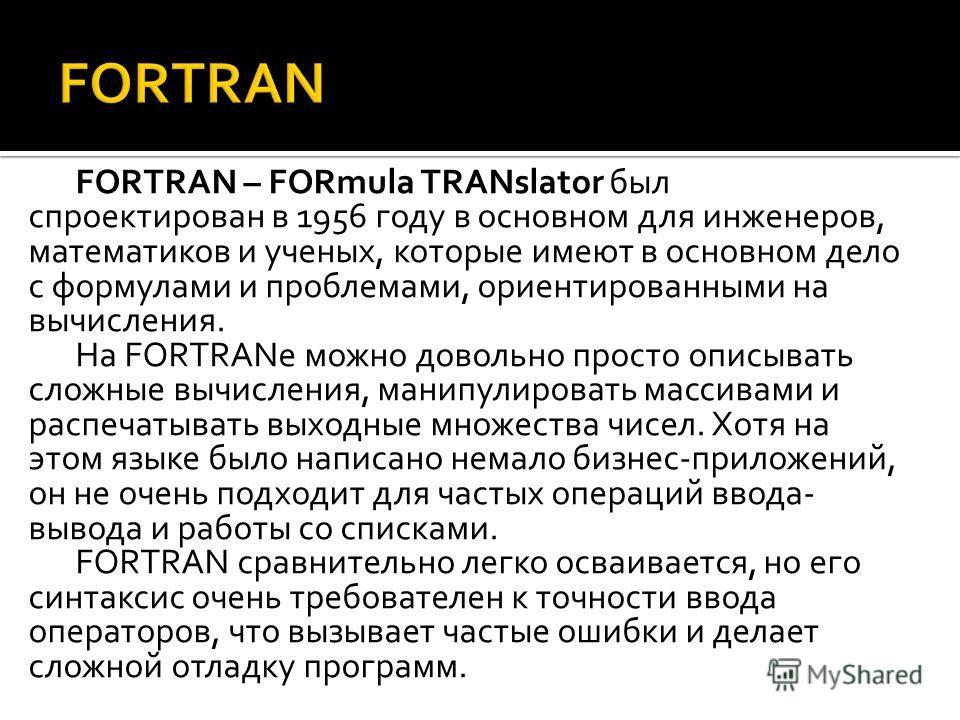 FORTRAN – FORmula TRANslator был спроектирован в 1956 году в основном для инженеров, математиков и ученых, которые имеют в основном дело с формулами и проблемами, ориентированными на вычисления. На FORTRANе можно довольно просто описывать сложные выч