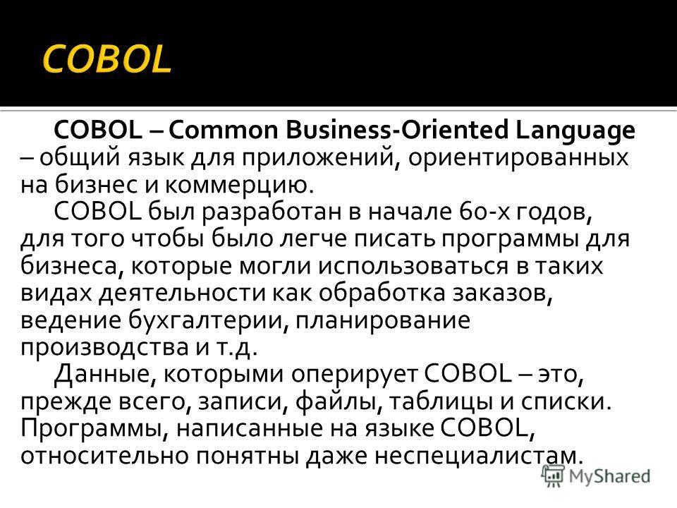 COBOL – Common Business-Oriented Language – общий язык для приложений, ориентированных на бизнес и коммерцию. COBOL был разработан в начале 60-х годов, для того чтобы было легче писать программы для бизнеса, которые могли использоваться в таких видах