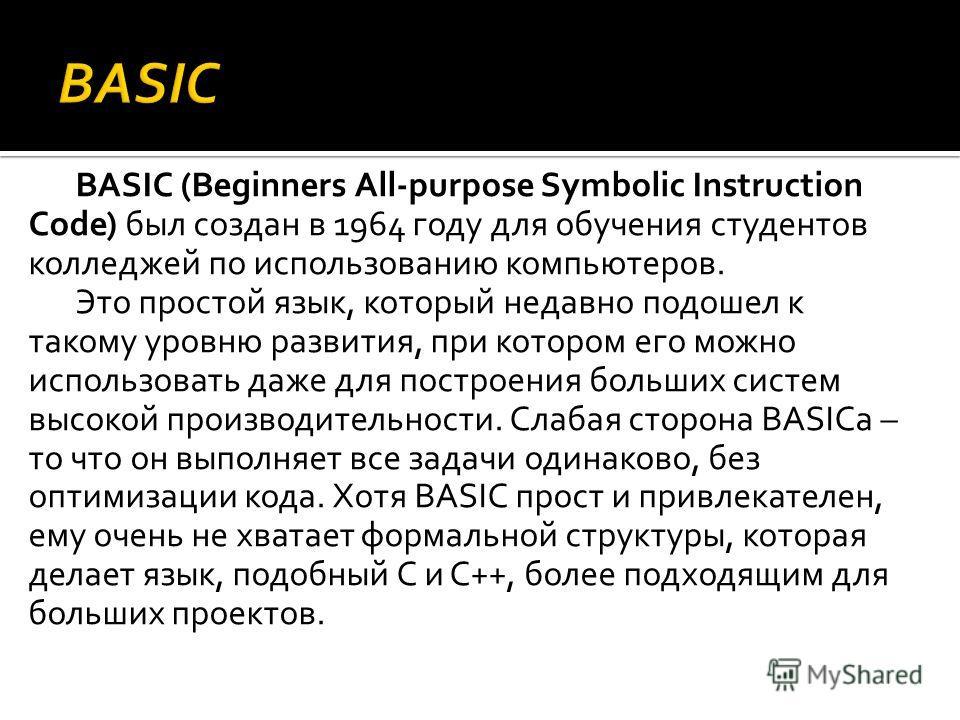 BASIC (Beginners All-purpose Symbolic Instruction Code) был создан в 1964 году для обучения студентов колледжей по использованию компьютеров. Это простой язык, который недавно подошел к такому уровню развития, при котором его можно использовать даже