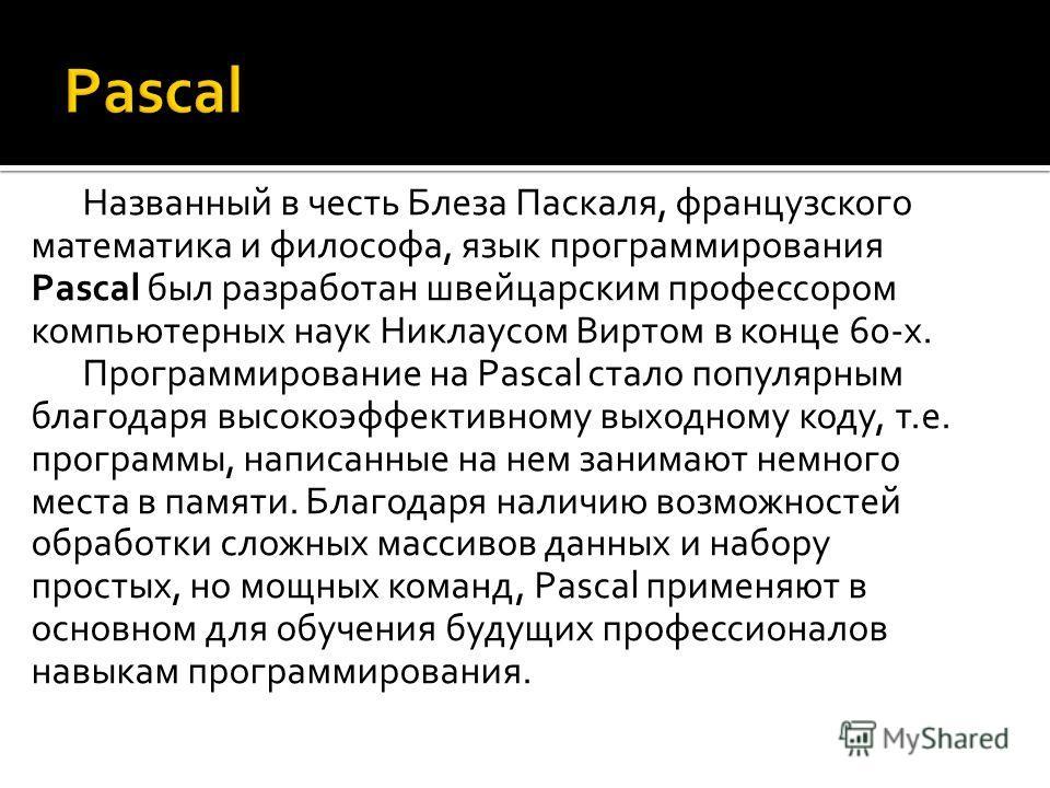 Названный в честь Блеза Паскаля, французского математика и философа, язык программирования Pascal был разработан швейцарским профессором компьютерных наук Никлаусом Виртом в конце 60-х. Программирование на Pascal стало популярным благодаря высокоэффе