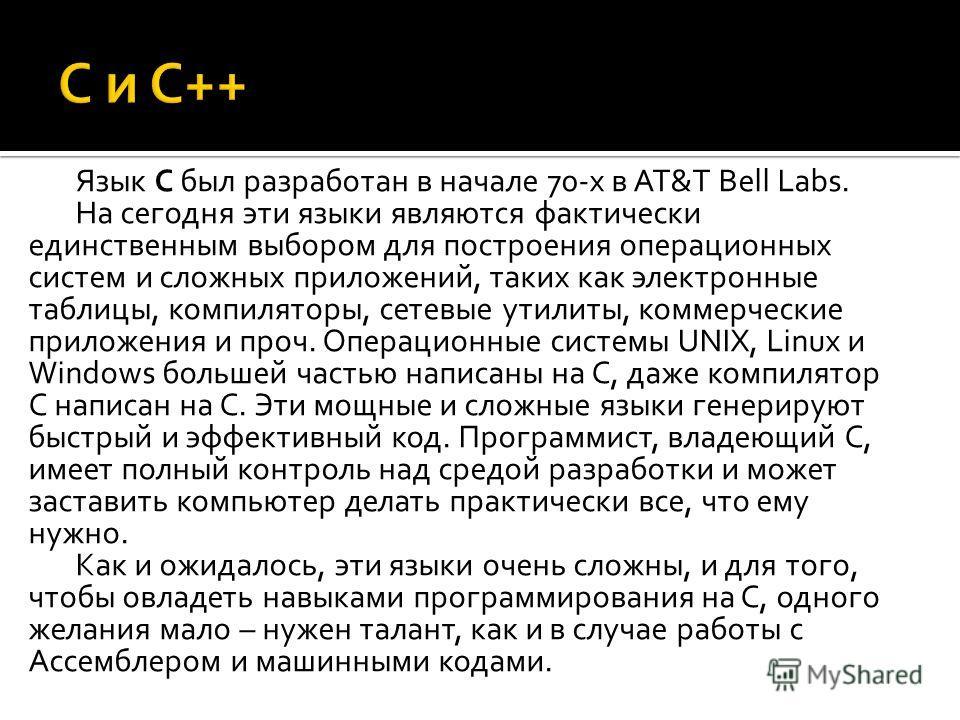 Язык С был разработан в начале 70-х в AT&T Bell Labs. На сегодня эти языки являются фактически единственным выбором для построения операционных систем и сложных приложений, таких как электронные таблицы, компиляторы, сетевые утилиты, коммерческие при