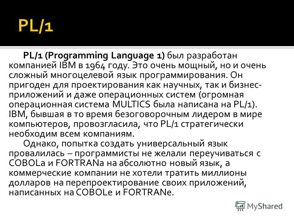 PL/1 (Programming Language 1) был разработан компанией IBM в 1964 году. Это очень мощный, но и очень сложный многоцелевой язык программирования. Он пригоден для проектирования как научных, так и бизнес- приложений и даже операционных систем (огромная