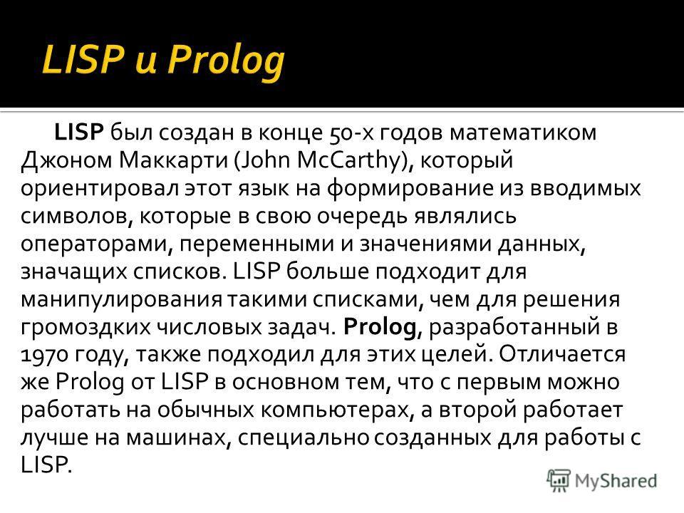 LISP был создан в конце 50-х годов математиком Джоном Маккарти (John McCarthy), который ориентировал этот язык на формирование из вводимых символов, которые в свою очередь являлись операторами, переменными и значениями данных, значащих списков. LISP