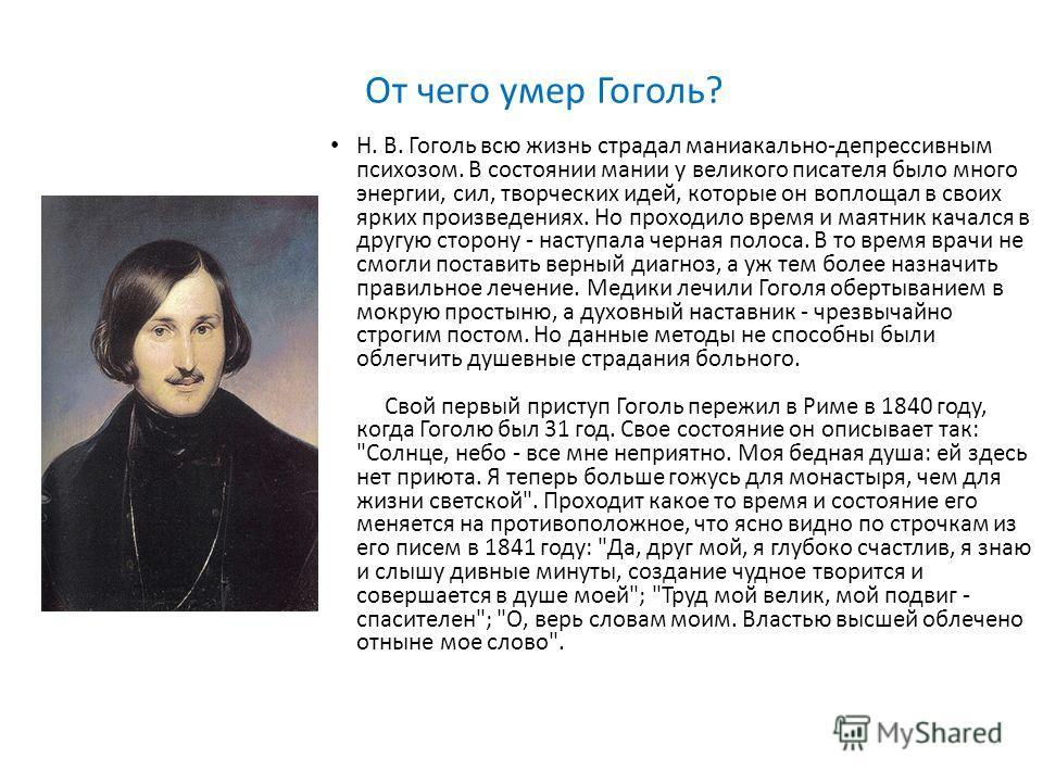 От чего умер Гоголь? Н. В. Гоголь всю жизнь страдал маниакально-депрессивным психозом. В состоянии мании у великого писателя было много энергии, сил, творческих идей, которые он воплощал в своих ярких произведениях. Но проходило время и маятник качал