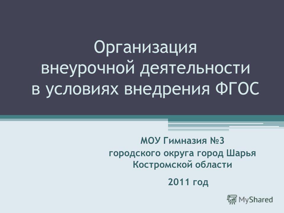 Организация внеурочной деятельности в условиях внедрения ФГОС МОУ Гимназия 3 городского округа город Шарья Костромской области 2011 год