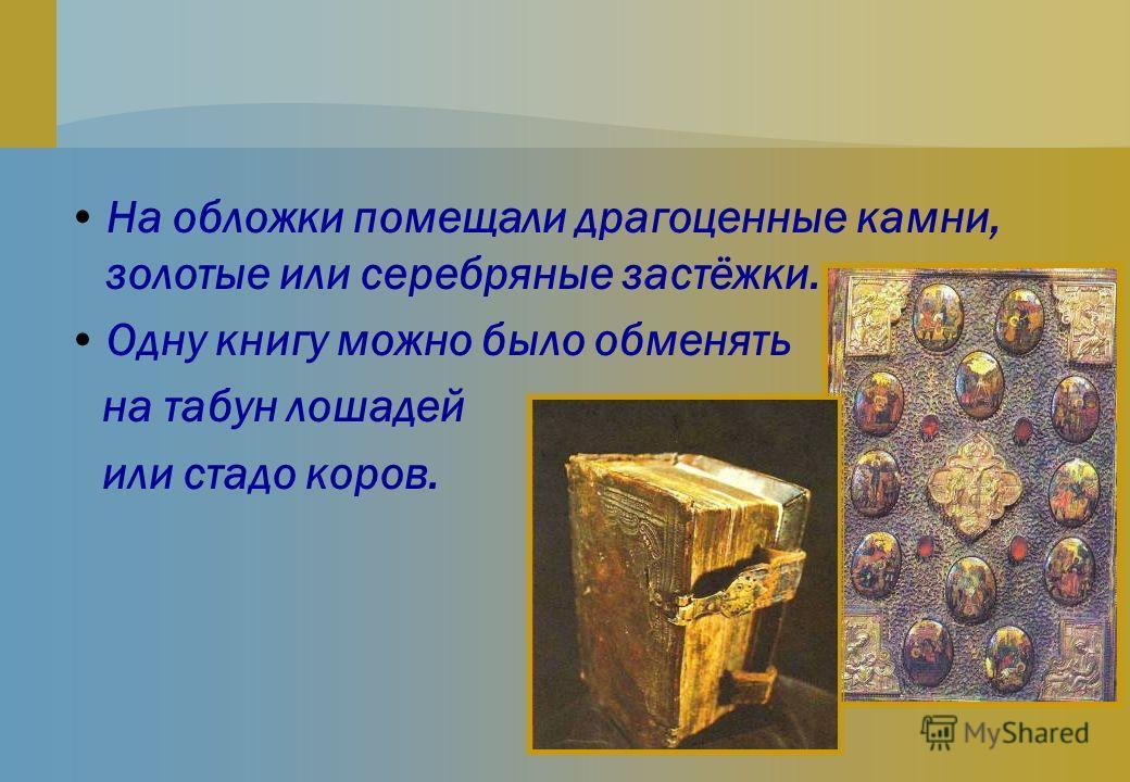 На обложки помещали драгоценные камни, золотые или серебряные застёжки. Одну книгу можно было обменять на табун лошадей или стадо коров.