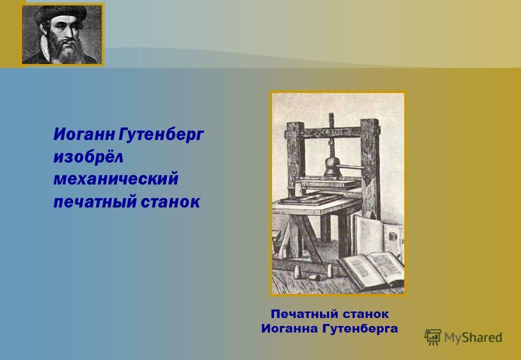 Печатный станок Иоганна Гутенберга Иоганн Гутенберг изобрёл механический печатный станок