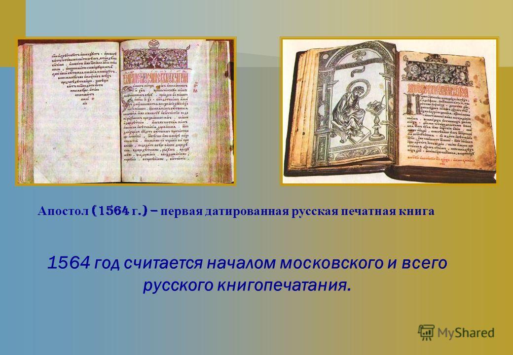 Апостол (1564 г.) – первая датированная русская печатная книга 1564 год считается началом московского и всего русского книгопечатания.