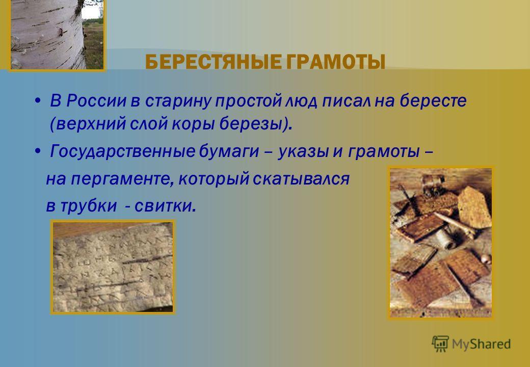 БЕРЕСТЯНЫЕ ГРАМОТЫ В России в старину простой люд писал на бересте (верхний слой коры березы). Государственные бумаги – указы и грамоты – на пергаменте, который скатывался в трубки - свитки.