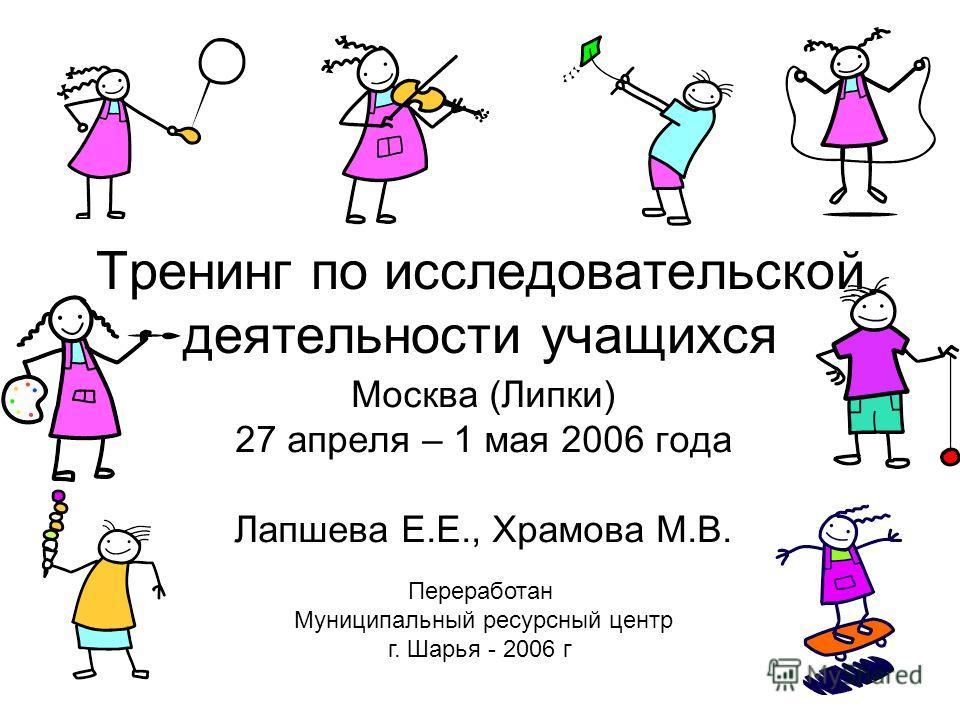 Тренинг по исследовательской деятельности учащихся Москва (Липки) 27 апреля – 1 мая 2006 года Лапшева Е.Е., Храмова М.В. Переработан Муниципальный ресурсный центр г. Шарья - 2006 г